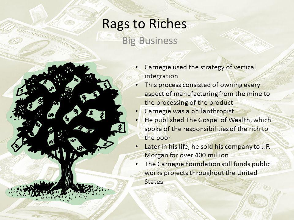 Rags to Riches Big Business Carnegie used the strategy of vertical integration This process consisted of owning every aspect of manufacturing from the