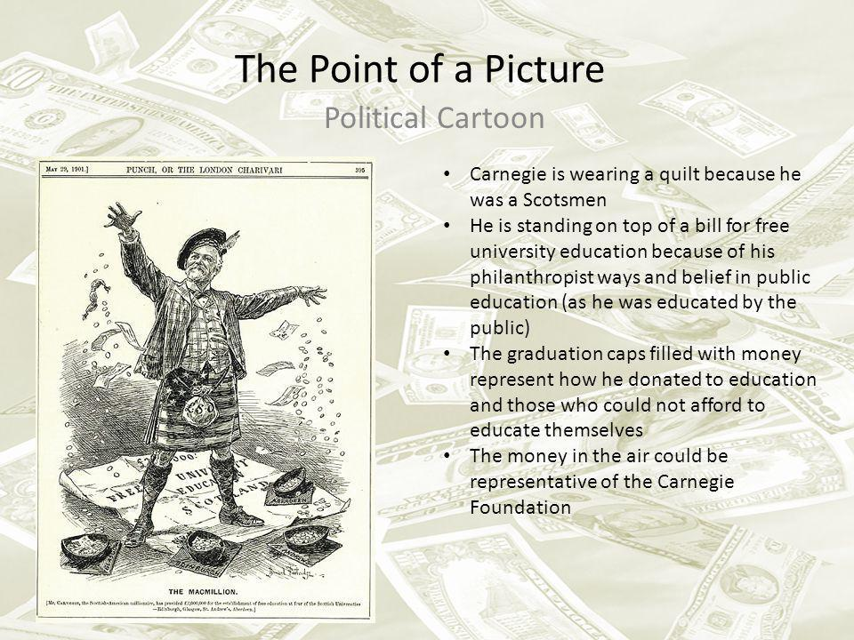 The Point of a Picture Political Cartoon Carnegie is wearing a quilt because he was a Scotsmen He is standing on top of a bill for free university edu