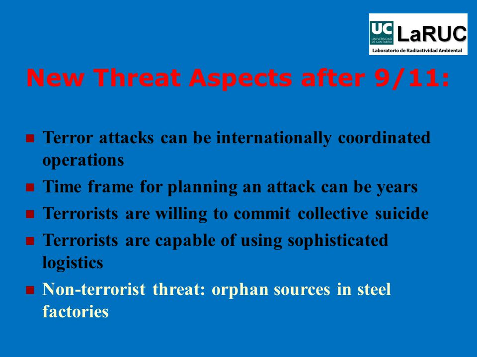 New Threat Aspects after 9/11: Terror attacks can be internationally coordinated operations Time frame for planning an attack can be years Terrorists are willing to commit collective suicide Terrorists are capable of using sophisticated logistics Non-terrorist threat: orphan sources in steel factories