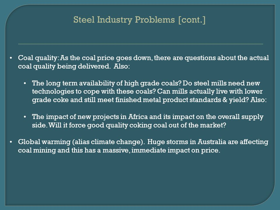 Steel Industry Problems [cont.] Coal quality: As the coal price goes down, there are questions about the actual coal quality being delivered.