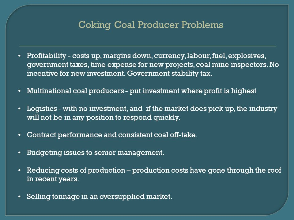 Coking Coal Producer Problems Profitability - costs up, margins down, currency, labour, fuel, explosives, government taxes, time expense for new projects, coal mine inspectors.
