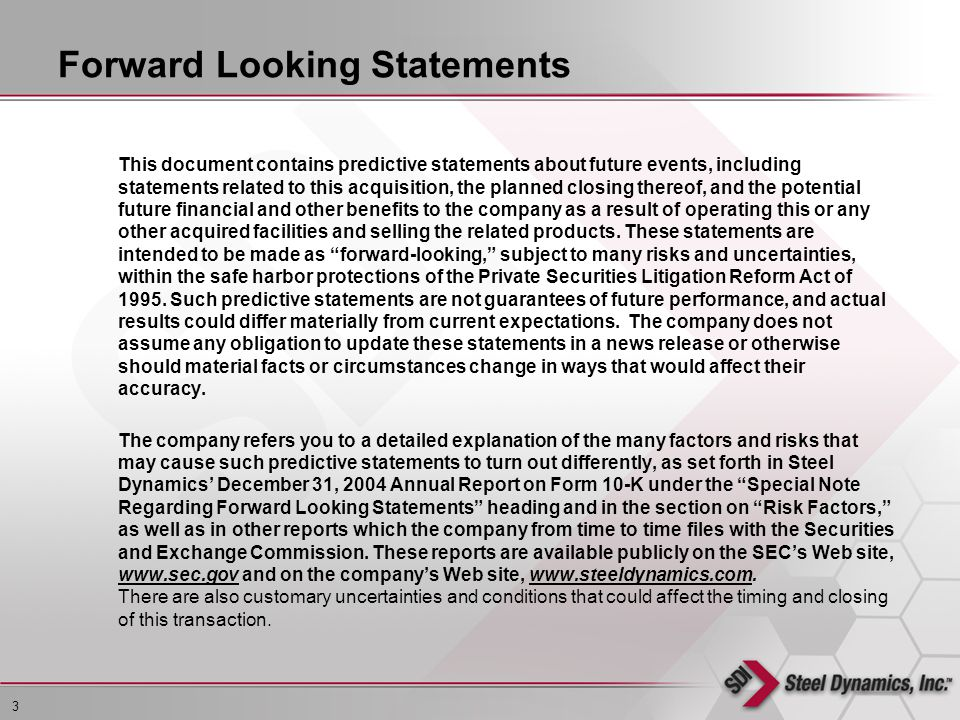 3 L:\EPS\Management Presentation\STLD (5304514)\STLD Investor Presentation.ppt This document contains predictive statements about future events, including statements related to this acquisition, the planned closing thereof, and the potential future financial and other benefits to the company as a result of operating this or any other acquired facilities and selling the related products.