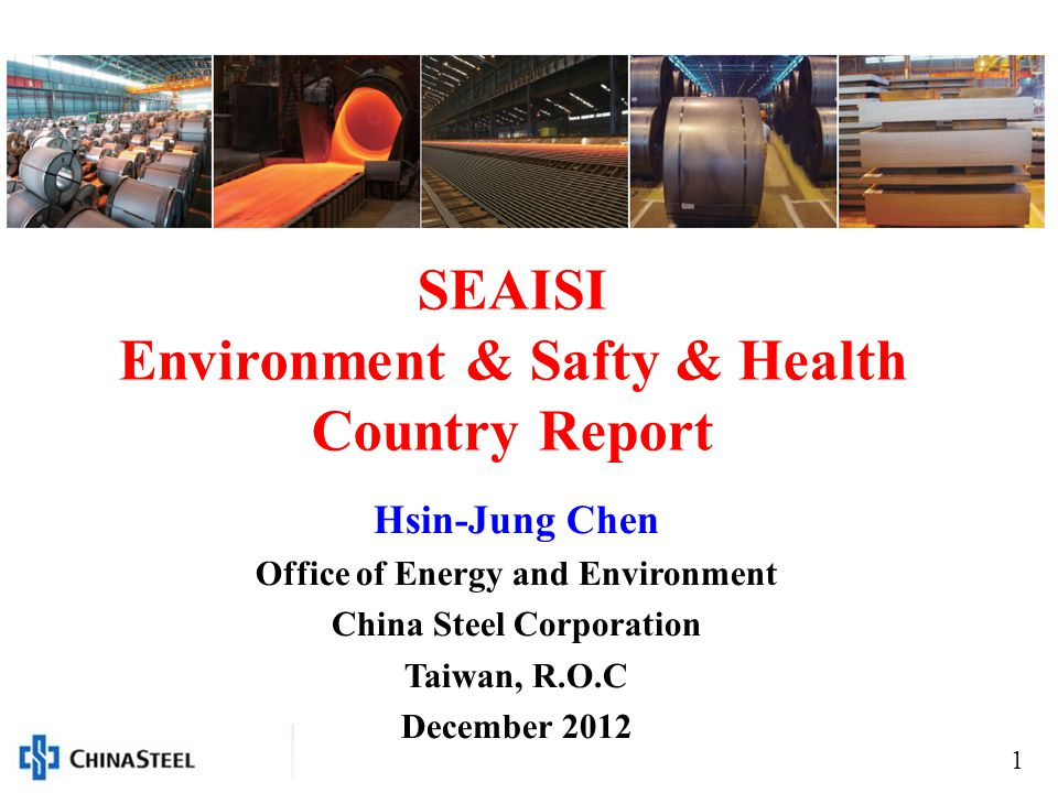 1 SEAISI Environment & Safty & Health Country Report Hsin-Jung Chen Office of Energy and Environment China Steel Corporation Taiwan, R.O.C December 2012