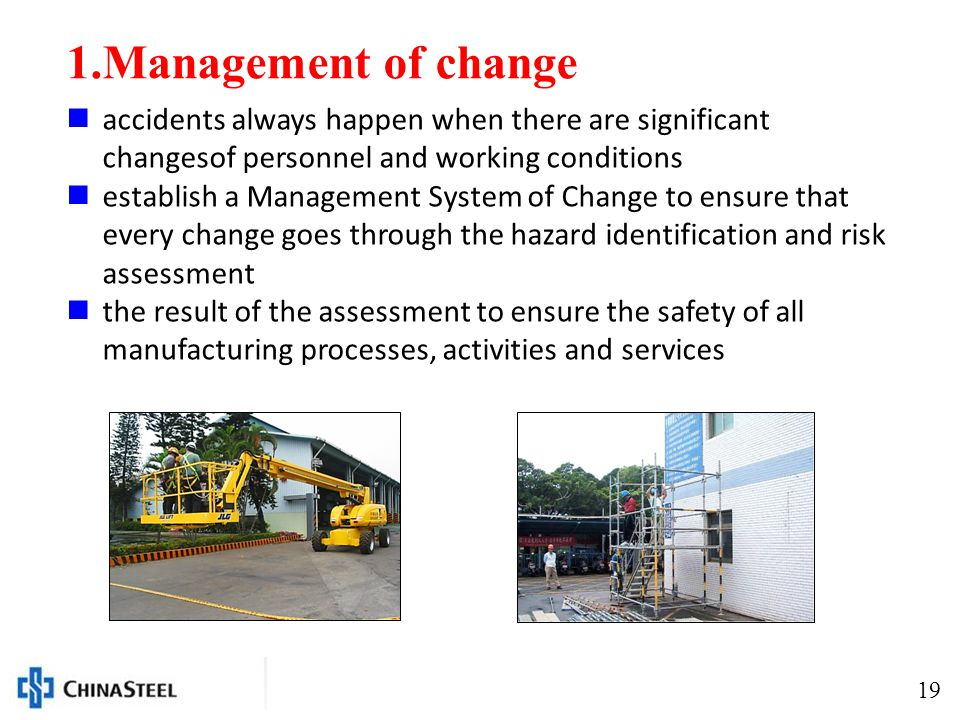 19 1.Management of change accidents always happen when there are significant changesof personnel and working conditions establish a Management System of Change to ensure that every change goes through the hazard identification and risk assessment the result of the assessment to ensure the safety of all manufacturing processes, activities and services