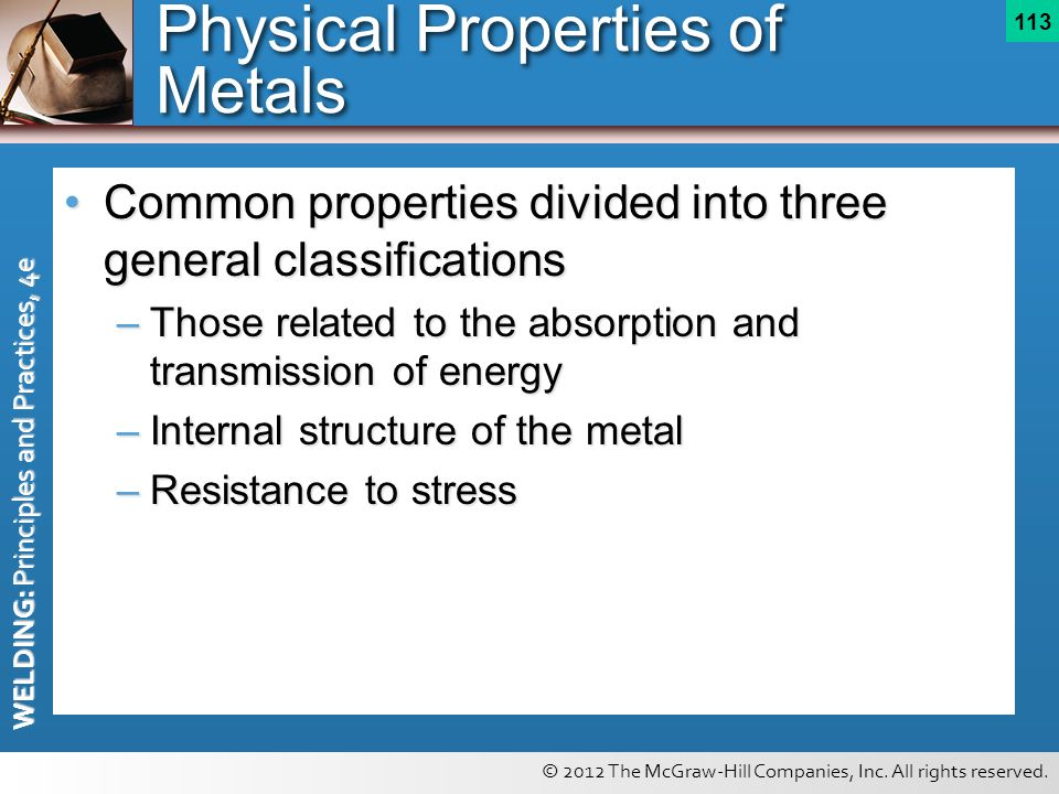 © 2012 The McGraw-Hill Companies, Inc. All rights reserved. WELDING: Principles and Practices, 4e 113 Physical Properties of Metals Common properties