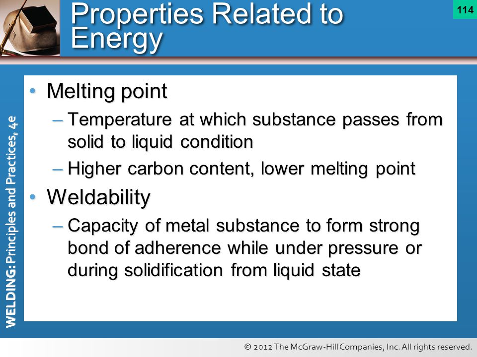 © 2012 The McGraw-Hill Companies, Inc. All rights reserved. WELDING: Principles and Practices, 4e 114 Properties Related to Energy Melting pointMeltin