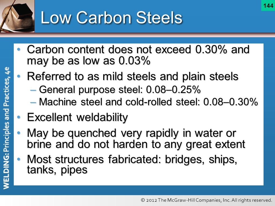 © 2012 The McGraw-Hill Companies, Inc. All rights reserved. WELDING: Principles and Practices, 4e 144 Low Carbon Steels Carbon content does not exceed