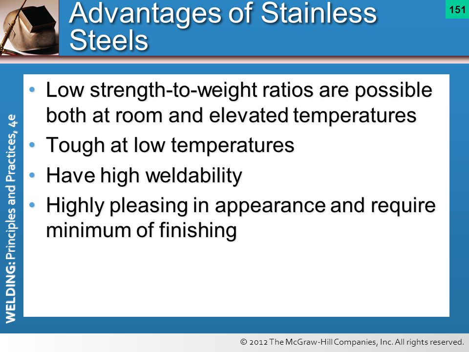 © 2012 The McGraw-Hill Companies, Inc. All rights reserved. WELDING: Principles and Practices, 4e 151 Advantages of Stainless Steels Low strength-to-w