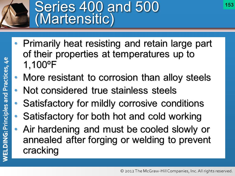 © 2012 The McGraw-Hill Companies, Inc. All rights reserved. WELDING: Principles and Practices, 4e 153 Series 400 and 500 (Martensitic) Primarily heat
