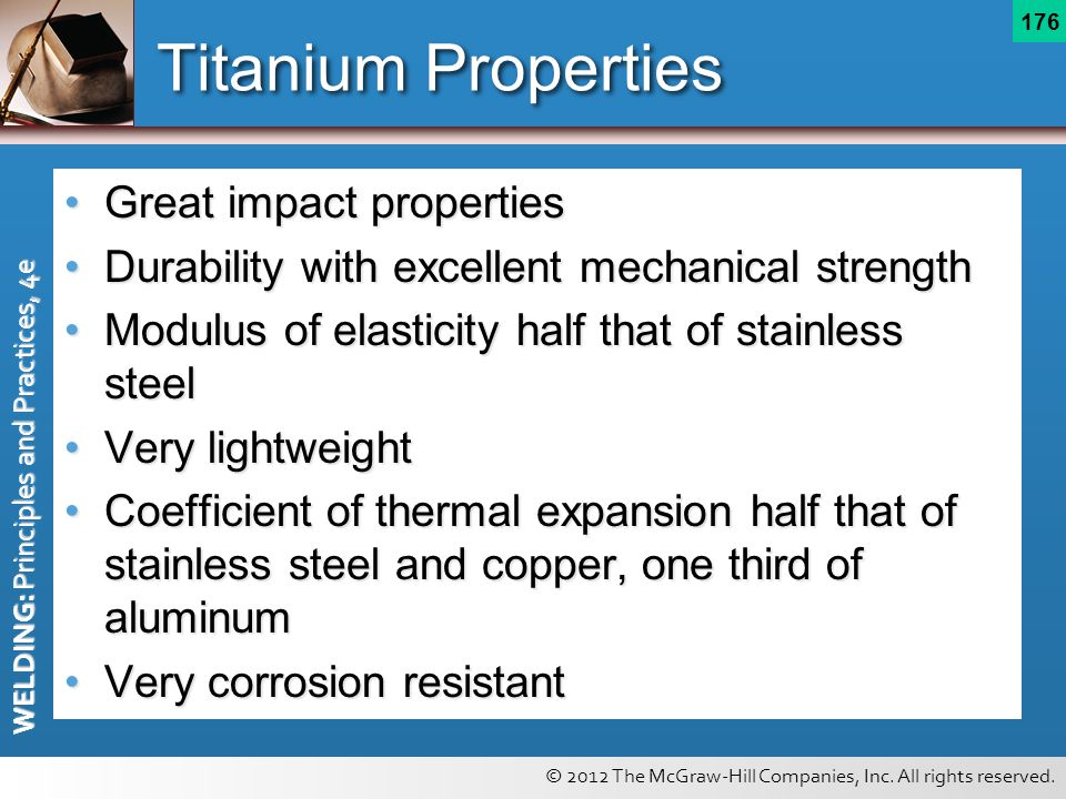 © 2012 The McGraw-Hill Companies, Inc. All rights reserved. WELDING: Principles and Practices, 4e 176 Titanium Properties Great impact propertiesGreat