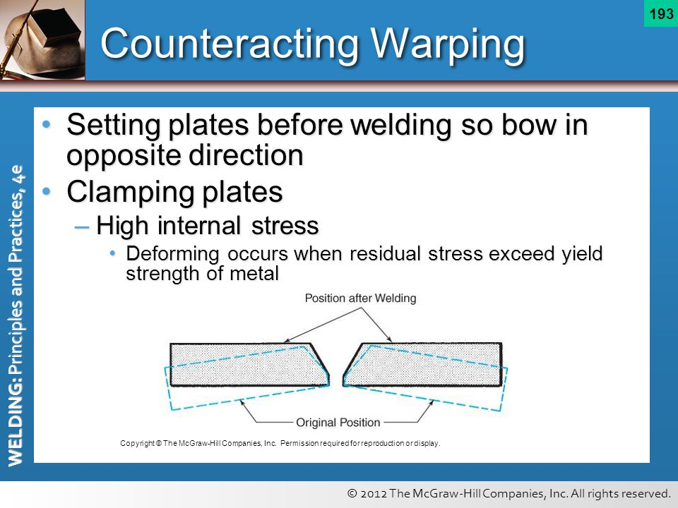 © 2012 The McGraw-Hill Companies, Inc. All rights reserved. WELDING: Principles and Practices, 4e 193 Counteracting Warping Setting plates before weld