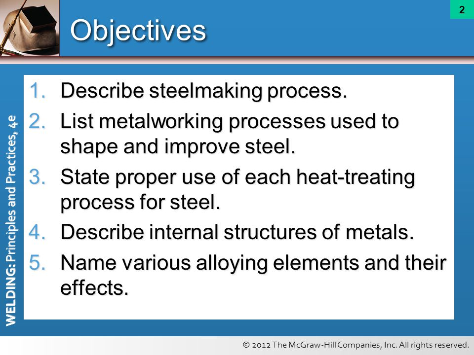 © 2012 The McGraw-Hill Companies, Inc. All rights reserved. WELDING: Principles and Practices, 4e 2 Objectives 1.Describe steelmaking process. 2.List