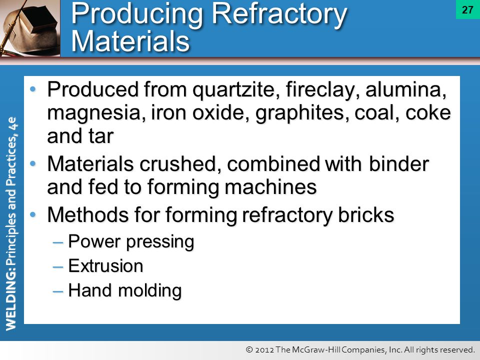 © 2012 The McGraw-Hill Companies, Inc. All rights reserved. WELDING: Principles and Practices, 4e 27 Producing Refractory Materials Produced from quar