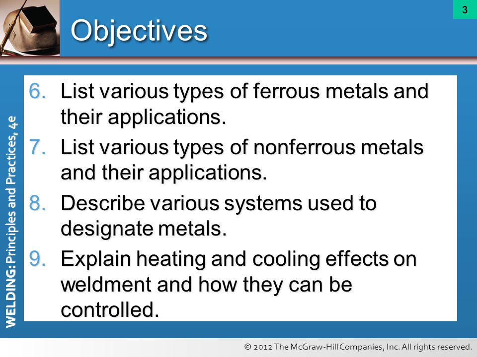 © 2012 The McGraw-Hill Companies, Inc. All rights reserved. WELDING: Principles and Practices, 4e 3 Objectives 6.List various types of ferrous metals