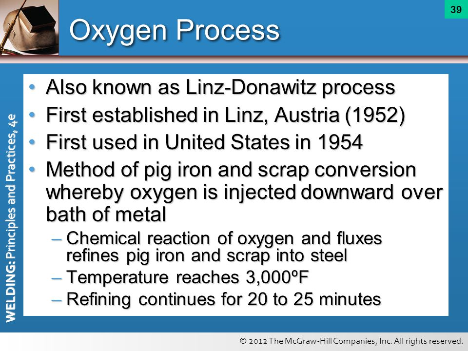 © 2012 The McGraw-Hill Companies, Inc. All rights reserved. WELDING: Principles and Practices, 4e 39 Oxygen Process Also known as Linz-Donawitz proces