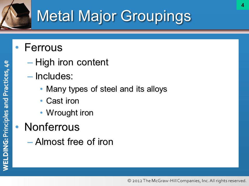 © 2012 The McGraw-Hill Companies, Inc. All rights reserved. WELDING: Principles and Practices, 4e 4 Metal Major Groupings FerrousFerrous –High iron co