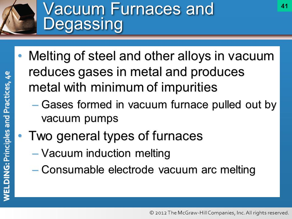 © 2012 The McGraw-Hill Companies, Inc. All rights reserved. WELDING: Principles and Practices, 4e 41 Vacuum Furnaces and Degassing Melting of steel an