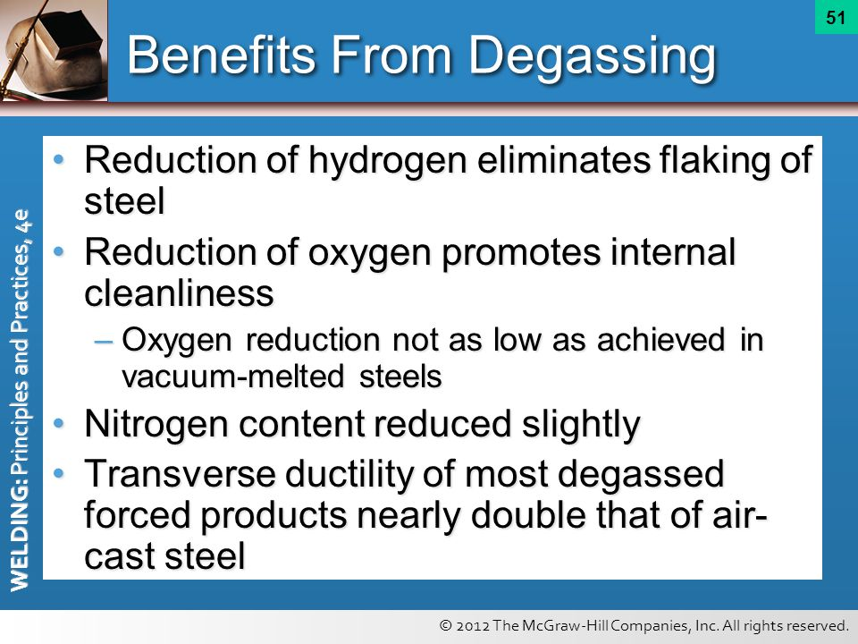 © 2012 The McGraw-Hill Companies, Inc. All rights reserved. WELDING: Principles and Practices, 4e 51 Benefits From Degassing Reduction of hydrogen eli