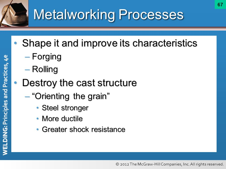 © 2012 The McGraw-Hill Companies, Inc. All rights reserved. WELDING: Principles and Practices, 4e 67 Metalworking Processes Shape it and improve its c