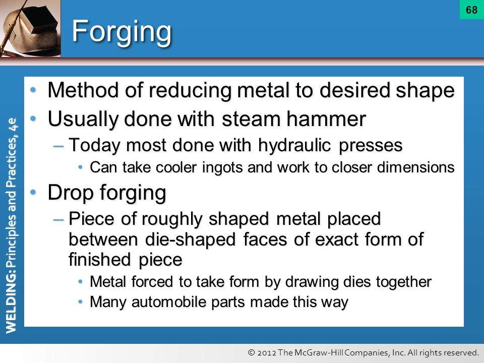 © 2012 The McGraw-Hill Companies, Inc. All rights reserved. WELDING: Principles and Practices, 4e 68 Forging Method of reducing metal to desired shape