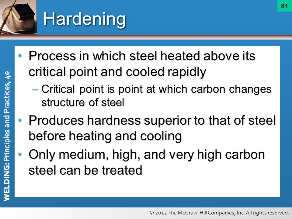 © 2012 The McGraw-Hill Companies, Inc. All rights reserved. WELDING: Principles and Practices, 4e 81 Hardening Process in which steel heated above its