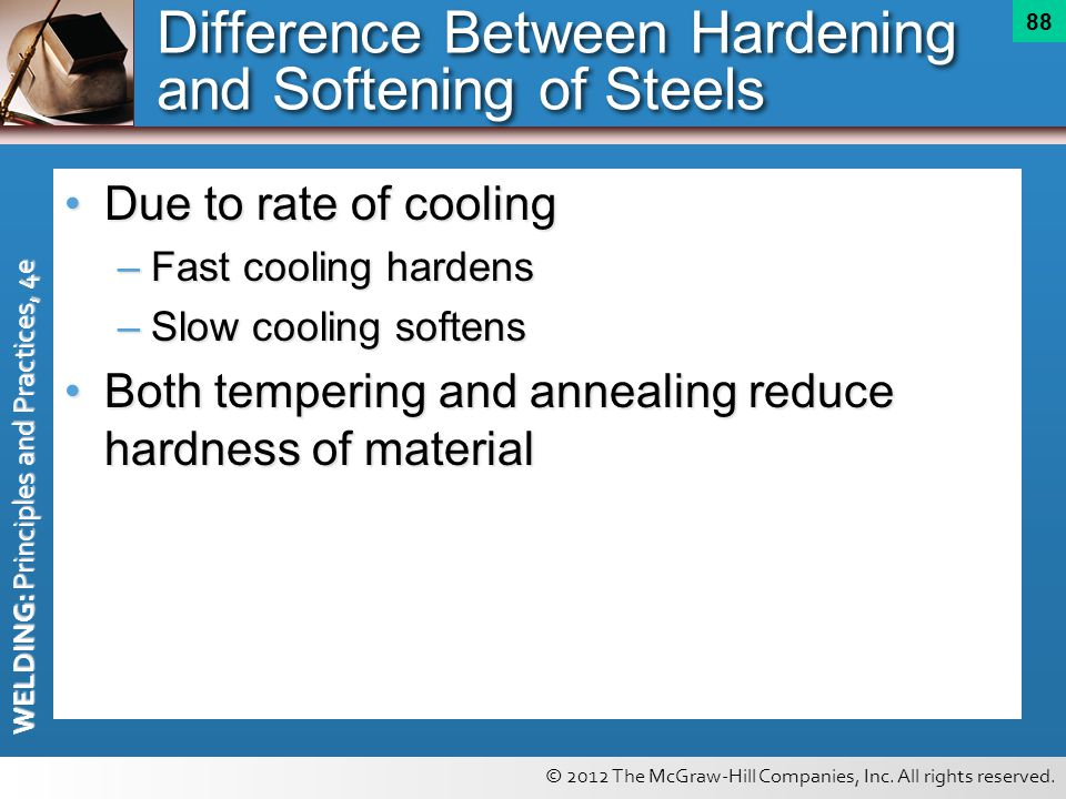 © 2012 The McGraw-Hill Companies, Inc. All rights reserved. WELDING: Principles and Practices, 4e 88 Difference Between Hardening and Softening of Ste