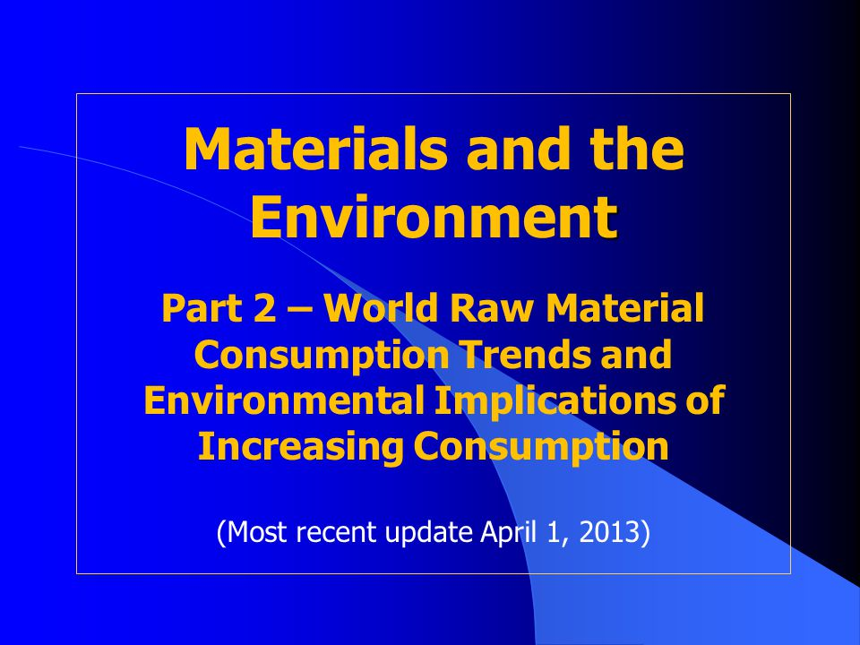 t Materials and the Environment Part 2 – World Raw Material Consumption Trends and Environmental Implications of Increasing Consumption (Most recent u