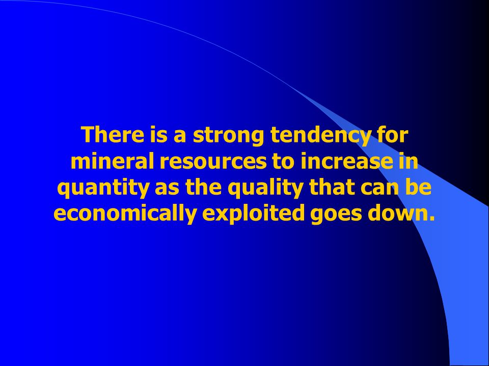 There is a strong tendency for mineral resources to increase in quantity as the quality that can be economically exploited goes down.