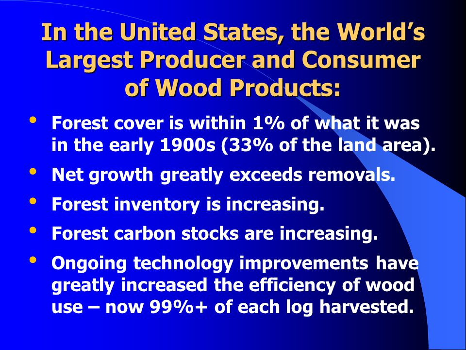 In the United States, the Worlds Largest Producer and Consumer of Wood Products: Forest cover is within 1% of what it was in the early 1900s (33% of t