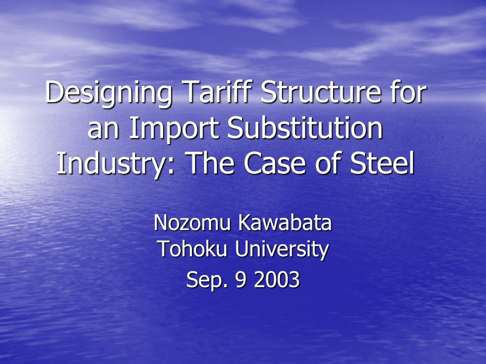 Designing Tariff Structure for an Import Substitution Industry: The Case of Steel Nozomu Kawabata Tohoku University Sep.