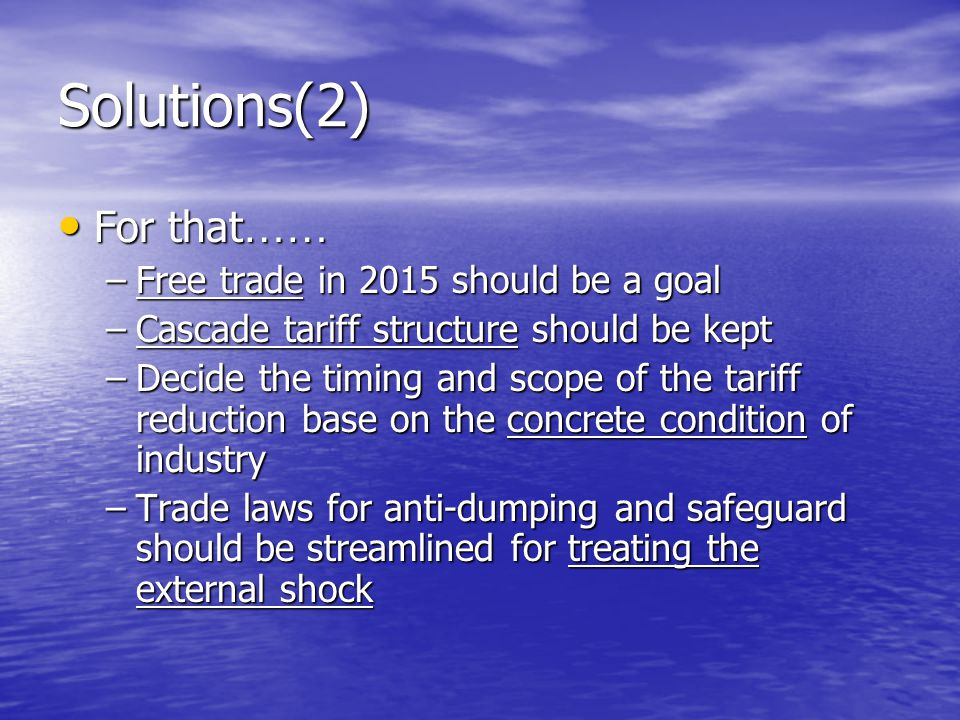 Solutions(2) For that …… For that …… –Free trade in 2015 should be a goal –Cascade tariff structure should be kept –Decide the timing and scope of the tariff reduction base on the concrete condition of industry –Trade laws for anti-dumping and safeguard should be streamlined for treating the external shock