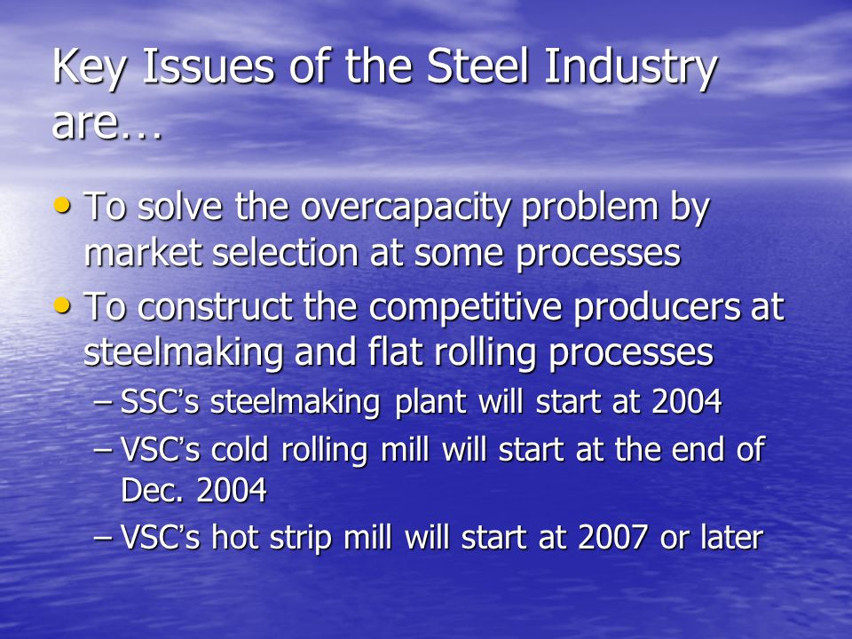Key Issues of the Steel Industry are … To solve the overcapacity problem by market selection at some processes To solve the overcapacity problem by market selection at some processes To construct the competitive producers at steelmaking and flat rolling processes To construct the competitive producers at steelmaking and flat rolling processes –SSC s steelmaking plant will start at 2004 –VSC s cold rolling mill will start at the end of Dec.