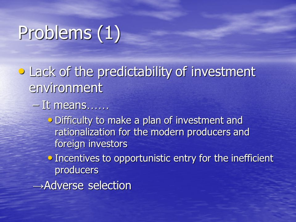Problems (1) Lack of the predictability of investment environment Lack of the predictability of investment environment –It means …… Difficulty to make a plan of investment and rationalization for the modern producers and foreign investors Difficulty to make a plan of investment and rationalization for the modern producers and foreign investors Incentives to opportunistic entry for the inefficient producers Incentives to opportunistic entry for the inefficient producers Adverse selection Adverse selection