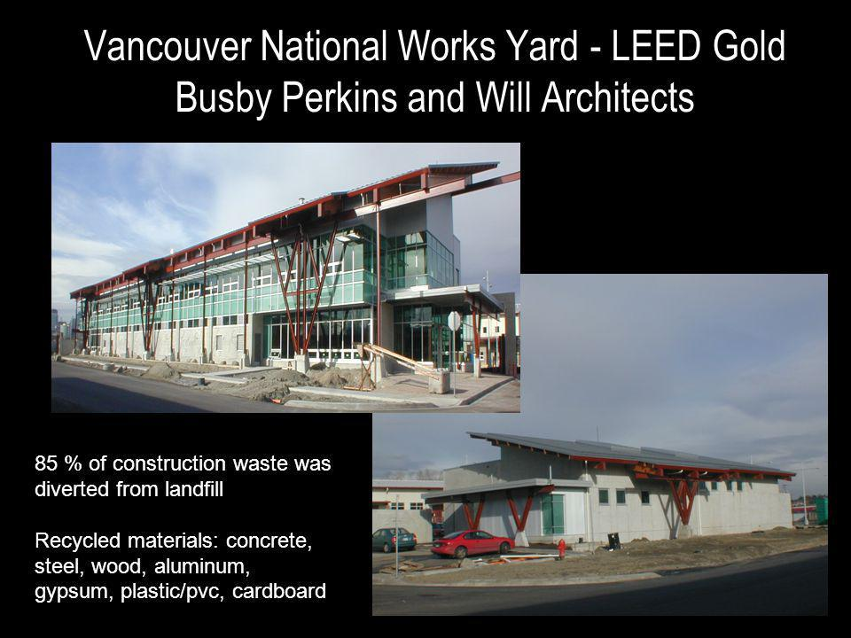Vancouver National Works Yard - LEED Gold Busby Perkins and Will Architects 85 % of construction waste was diverted from landfill Recycled materials: concrete, steel, wood, aluminum, gypsum, plastic/pvc, cardboard