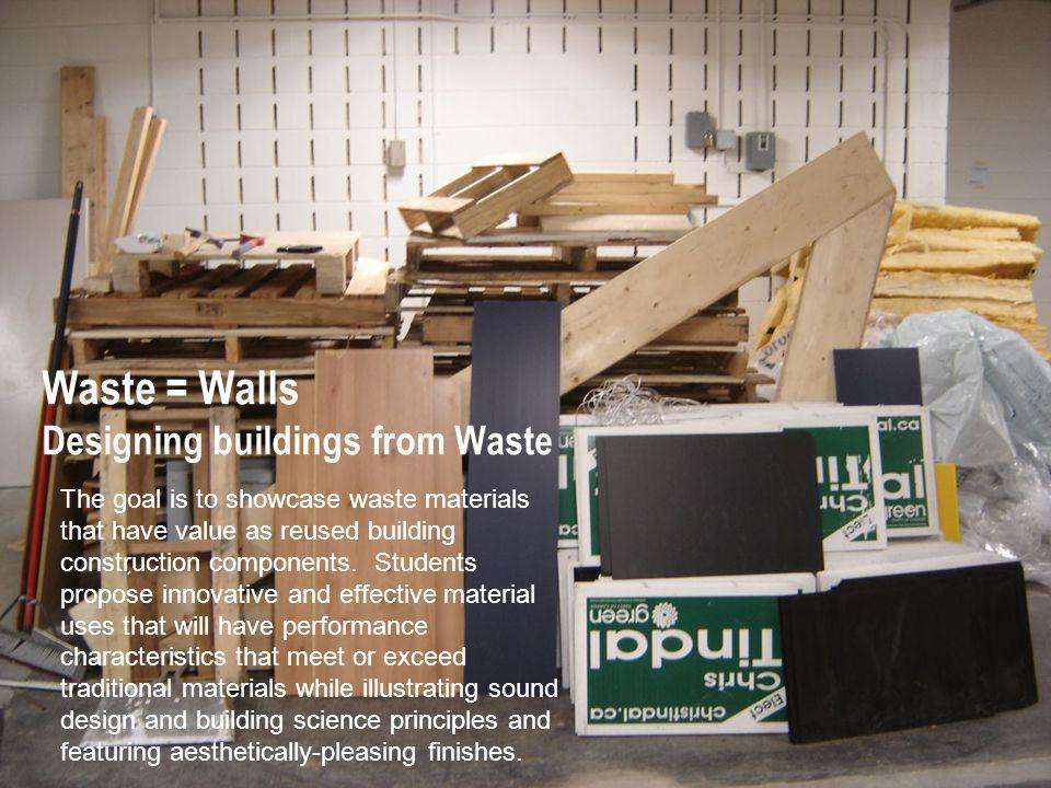 Waste = Walls Designing buildings from Waste The goal is to showcase waste materials that have value as reused building construction components.