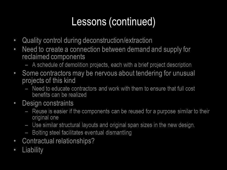 Lessons (continued) Quality control during deconstruction/extraction Need to create a connection between demand and supply for reclaimed components –A schedule of demolition projects, each with a brief project description Some contractors may be nervous about tendering for unusual projects of this kind –Need to educate contractors and work with them to ensure that full cost benefits can be realized Design constraints –Reuse is easier if the components can be reused for a purpose similar to their original one –Use similar structural layouts and original span sizes in the new design.
