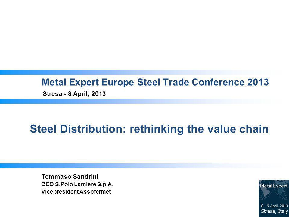 Metal Expert Europe Steel Trade Conference 2013 Stresa - 8 April, 2013 Steel Distribution: rethinking the value chain Tommaso Sandrini CEO S.Polo Lamiere S.p.A.