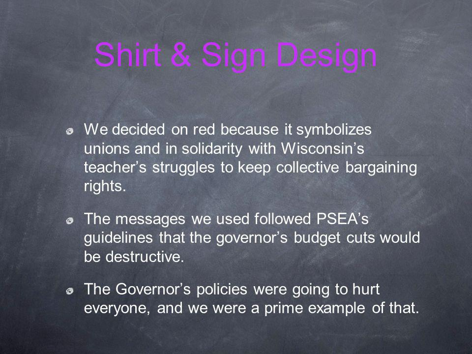 Shirt & Sign Design We decided on red because it symbolizes unions and in solidarity with Wisconsins teachers struggles to keep collective bargaining rights.