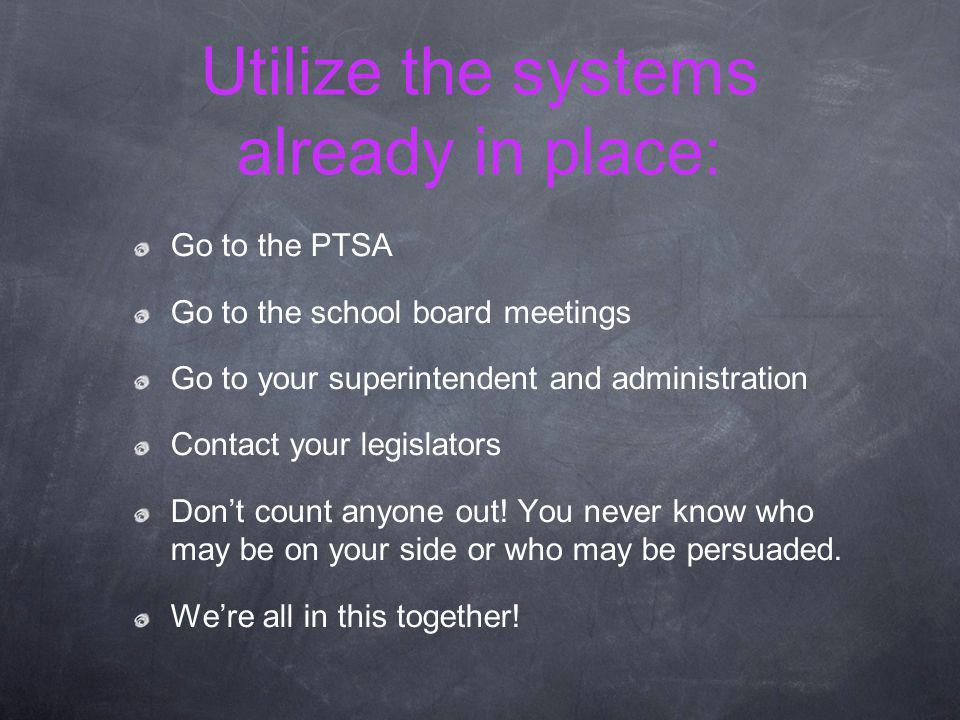Utilize the systems already in place: Go to the PTSA Go to the school board meetings Go to your superintendent and administration Contact your legislators Dont count anyone out.