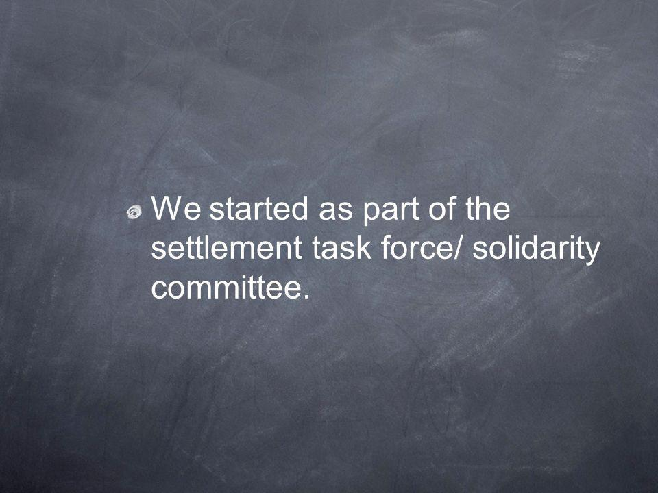 We started as part of the settlement task force/ solidarity committee.