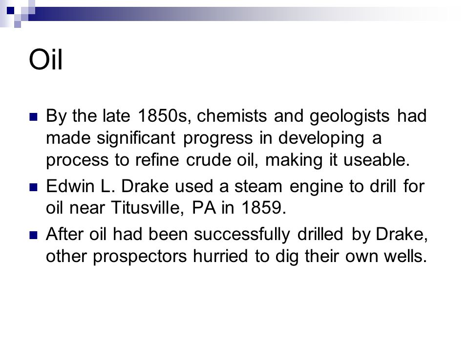 Oil By the late 1850s, chemists and geologists had made significant progress in developing a process to refine crude oil, making it useable. Edwin L.