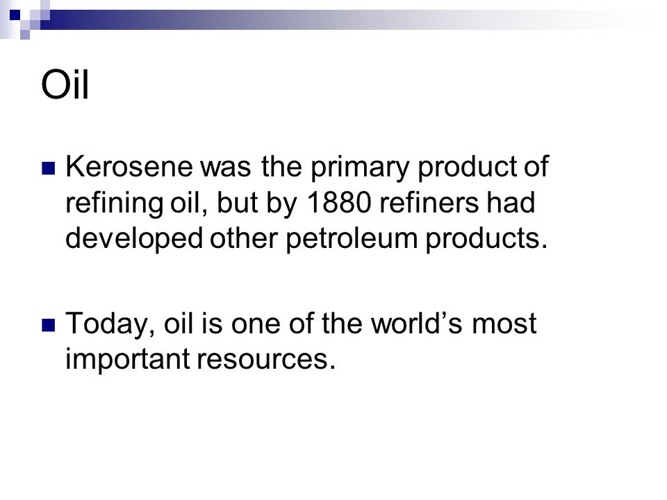 Oil Kerosene was the primary product of refining oil, but by 1880 refiners had developed other petroleum products. Today, oil is one of the worlds mos