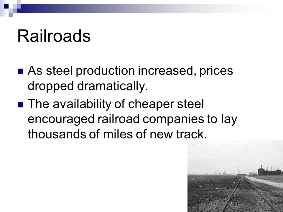 Railroads As steel production increased, prices dropped dramatically. The availability of cheaper steel encouraged railroad companies to lay thousands