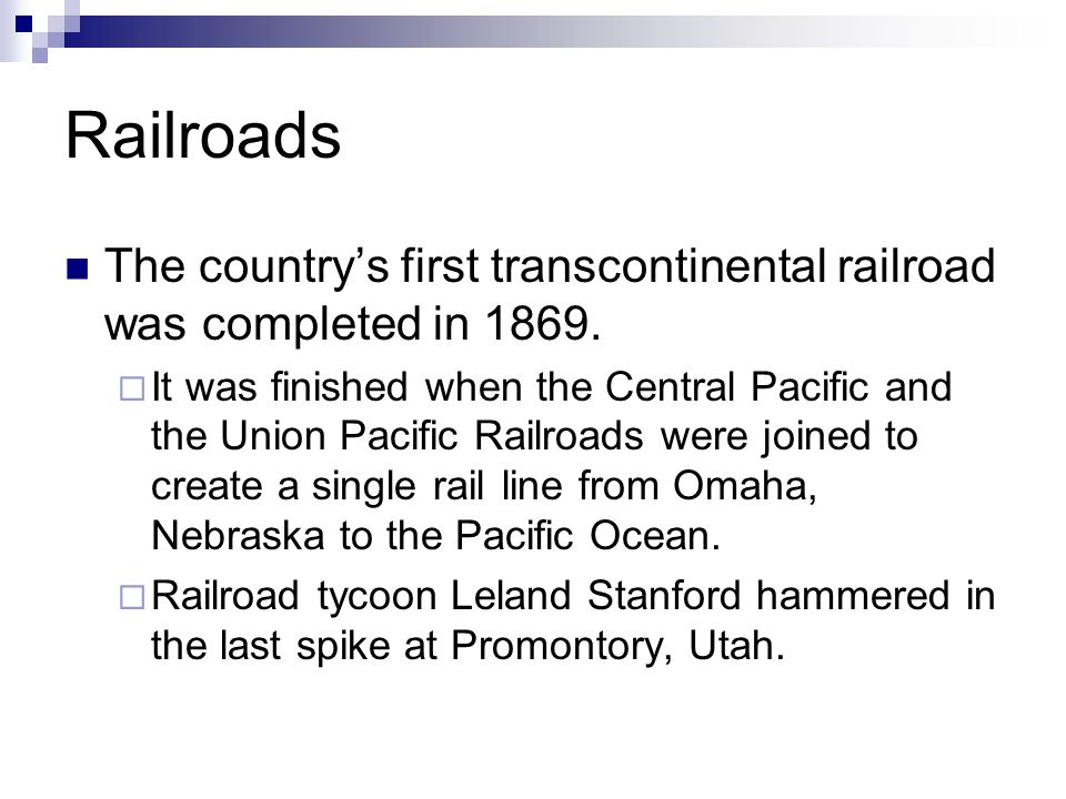 Railroads The countrys first transcontinental railroad was completed in 1869. It was finished when the Central Pacific and the Union Pacific Railroads