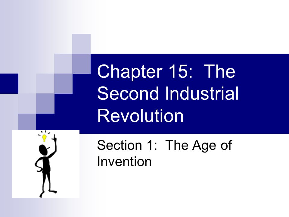 Chapter 15: The Second Industrial Revolution Section 1: The Age of Invention