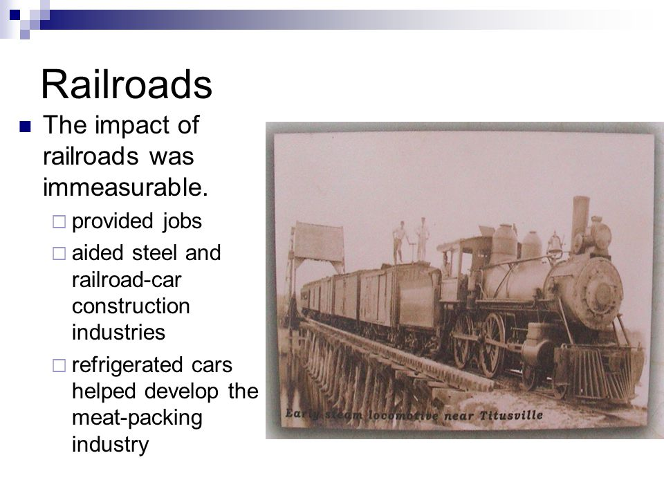 Railroads The impact of railroads was immeasurable. provided jobs aided steel and railroad-car construction industries refrigerated cars helped develo
