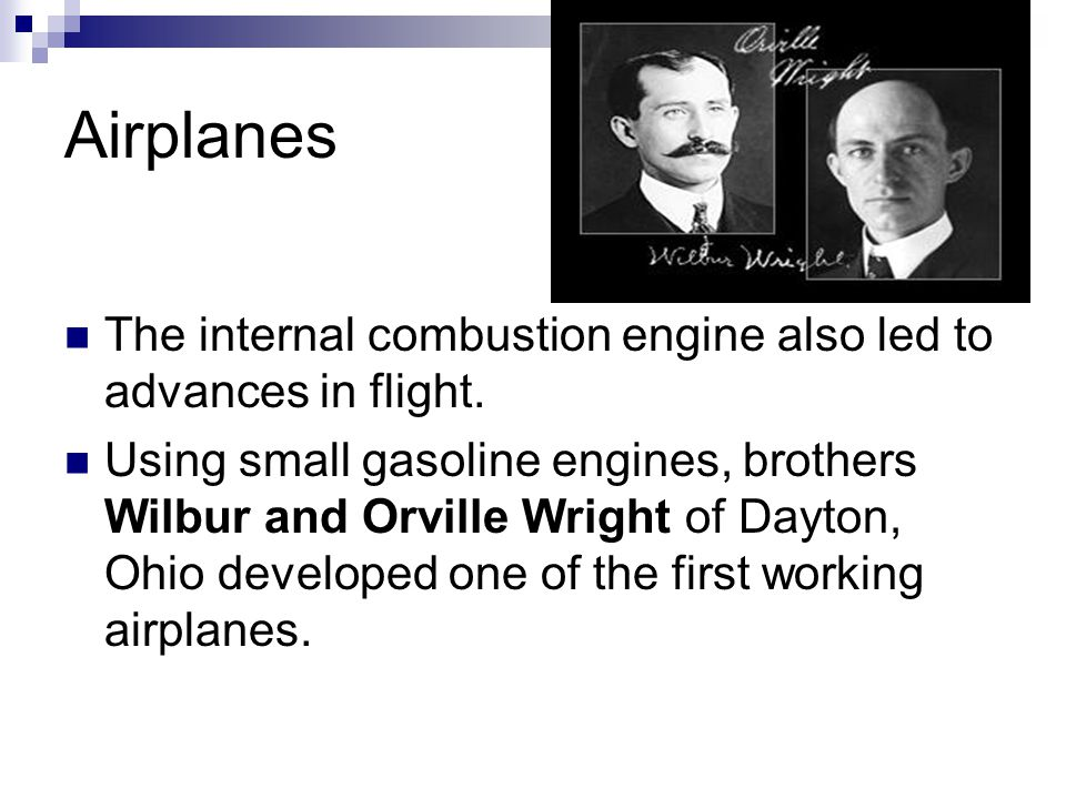 Airplanes The internal combustion engine also led to advances in flight. Using small gasoline engines, brothers Wilbur and Orville Wright of Dayton, O