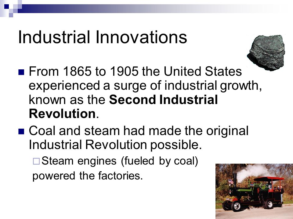 Industrial Innovations From 1865 to 1905 the United States experienced a surge of industrial growth, known as the Second Industrial Revolution. Coal a