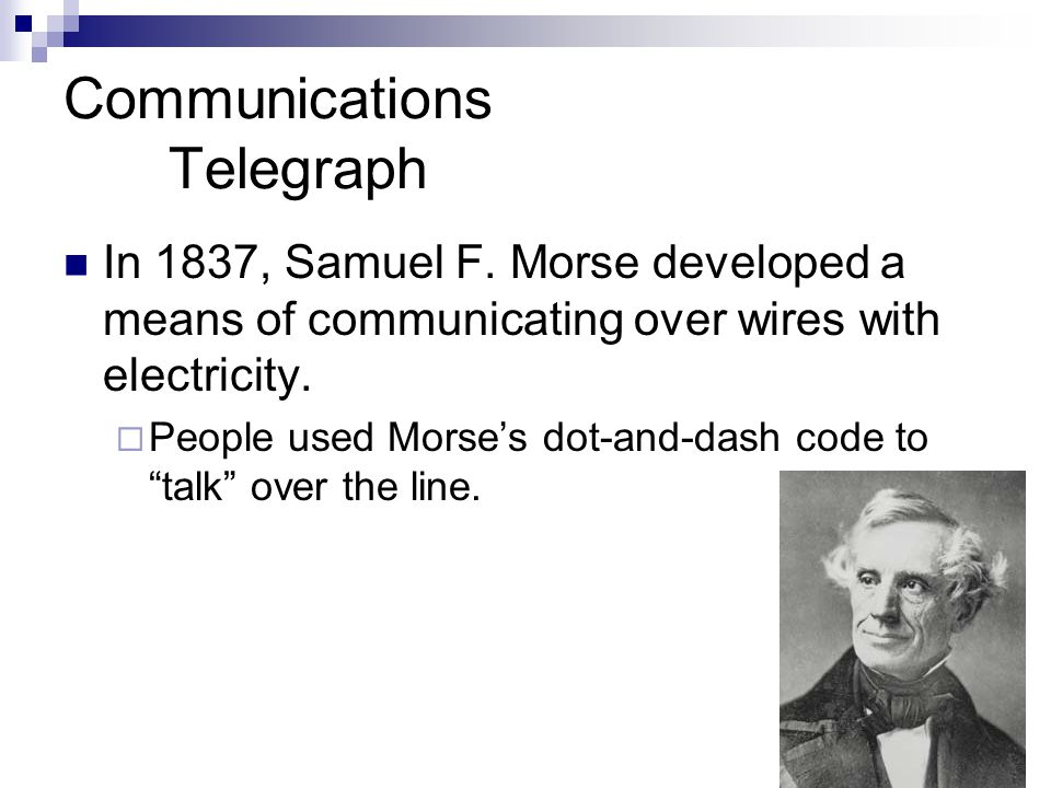 Communications Telegraph In 1837, Samuel F. Morse developed a means of communicating over wires with electricity. People used Morses dot-and-dash code