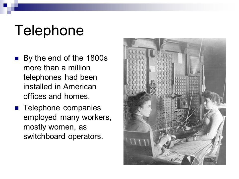 Telephone By the end of the 1800s more than a million telephones had been installed in American offices and homes. Telephone companies employed many w